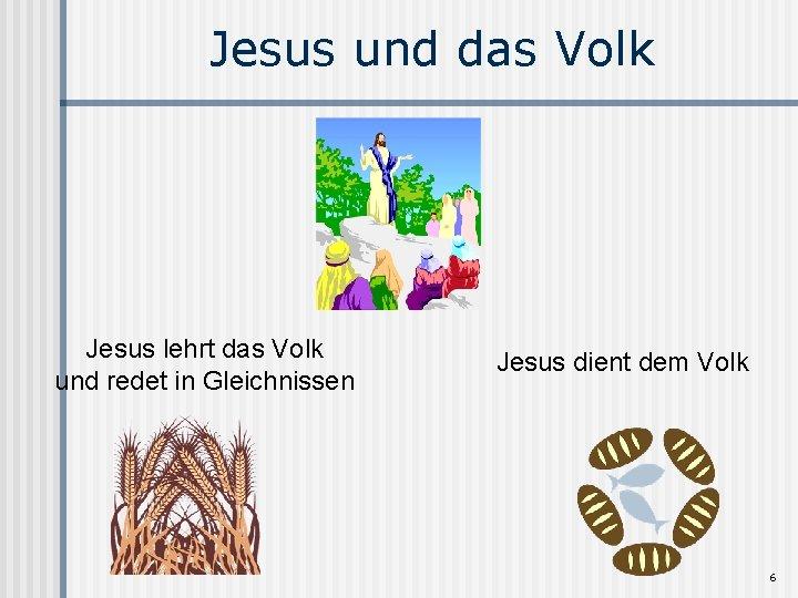 Jesus und das Volk Jesus lehrt das Volk und redet in Gleichnissen Jesus dient