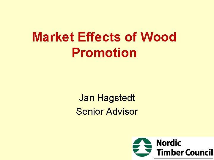 Market Effects of Wood Promotion Jan Hagstedt Senior Advisor