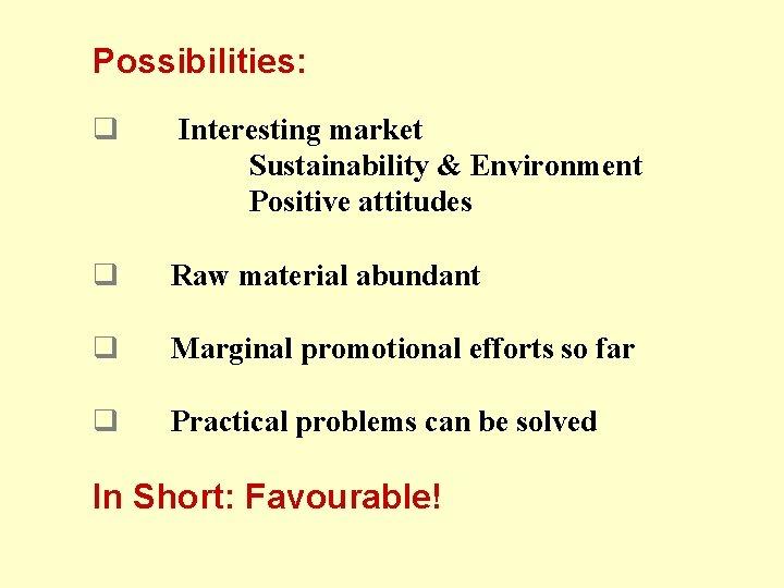 Possibilities: q Interesting market Sustainability & Environment Positive attitudes q Raw material abundant q
