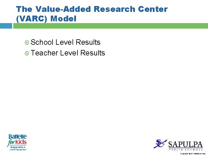 The Value-Added Research Center (VARC) Model School Level Results Teacher Level Results Copyright, 2012.