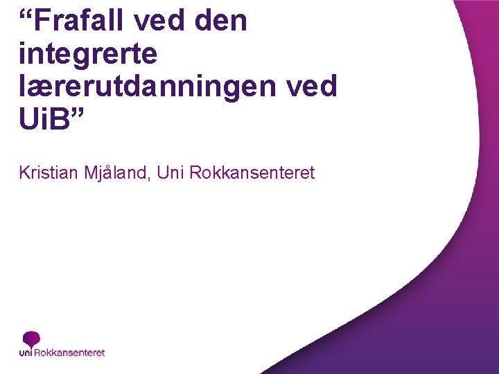 """""""Frafall ved den integrerte lærerutdanningen ved Ui. B"""" Kristian Mjåland, Uni Rokkansenteret"""