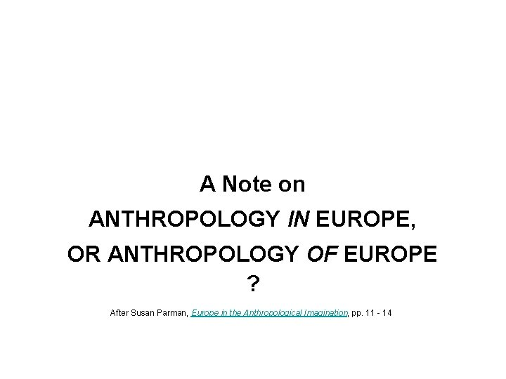 A Note on ANTHROPOLOGY IN EUROPE, OR ANTHROPOLOGY OF EUROPE ? After Susan Parman,