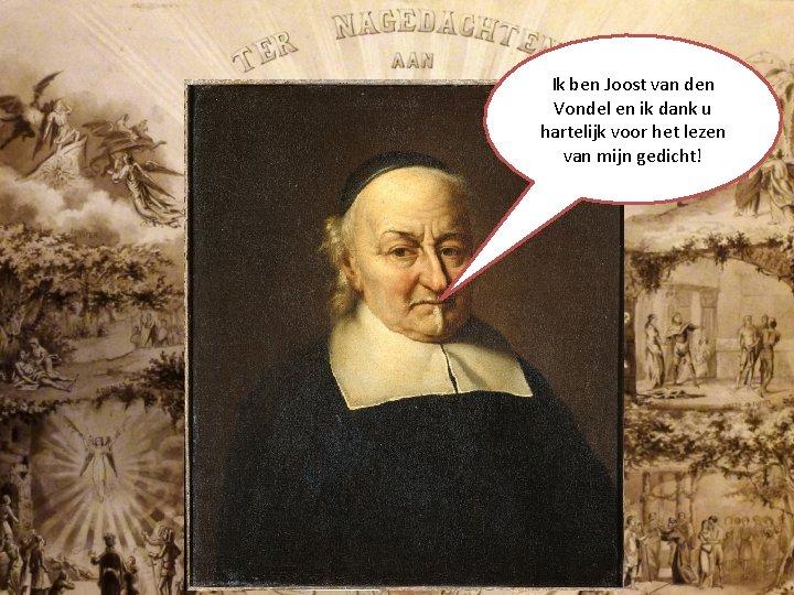 Ik ben Joost van den Vondel en ik dank u hartelijk voor het lezen