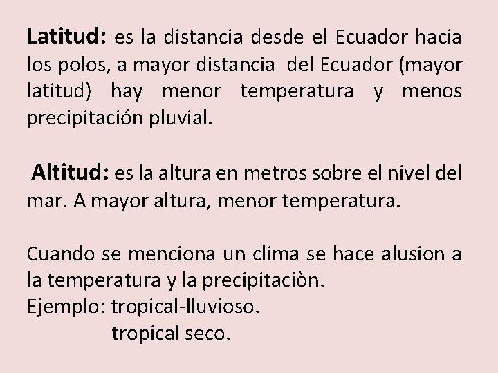 Latitud: es la distancia desde el Ecuador hacia los polos, a mayor distancia del