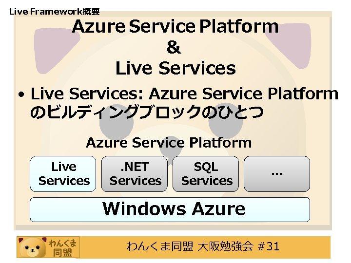 Live Framework概要 Azure Service Platform & Live Services • Live Services: Azure Service Platform
