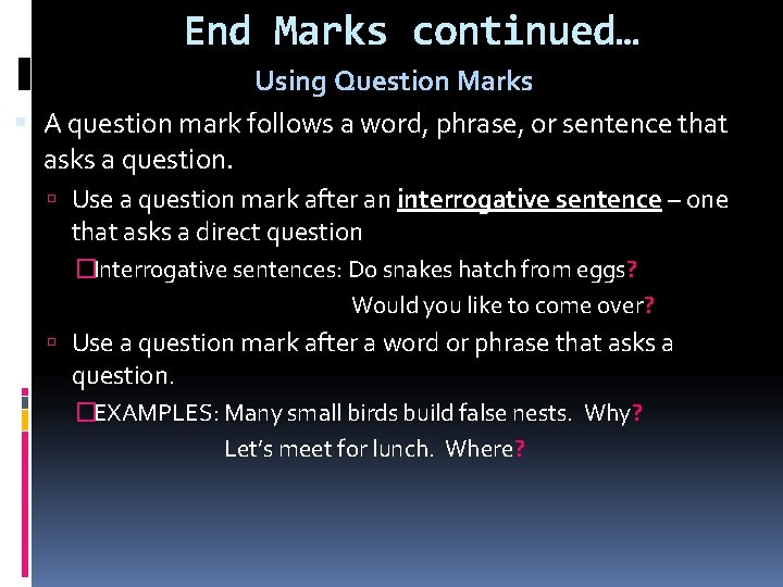 End Marks continued… Using Question Marks A question mark follows a word, phrase, or