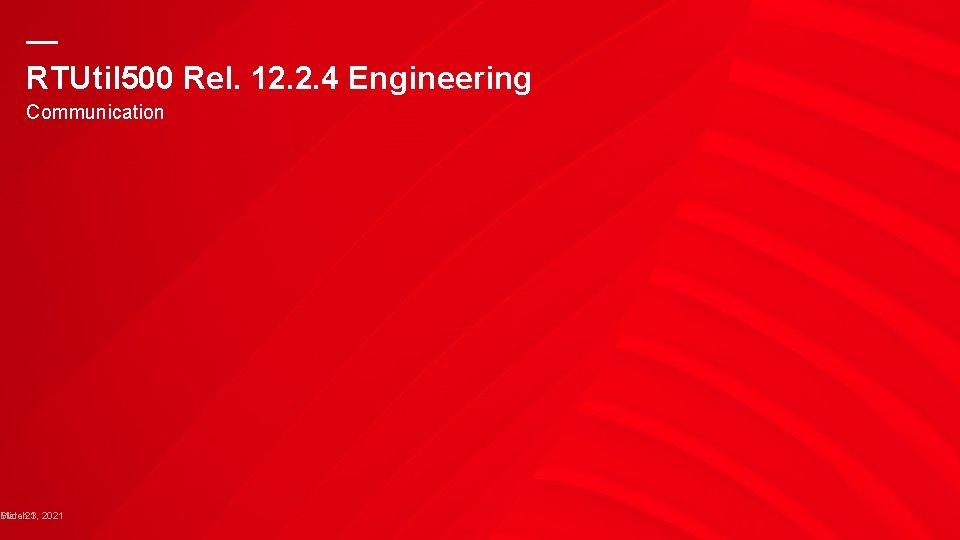 — RTUtil 500 Rel. 12. 2. 4 Engineering Communication Slide March 21 3, 2021