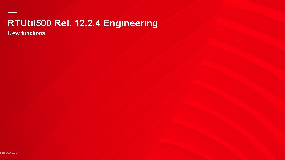 — RTUtil 500 Rel. 12. 2. 4 Engineering New functions Slide March 83, 2021