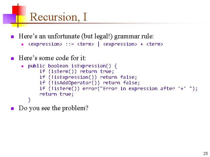 Recursion, I n Here's an unfortunate (but legal!) grammar rule: n n Here's some