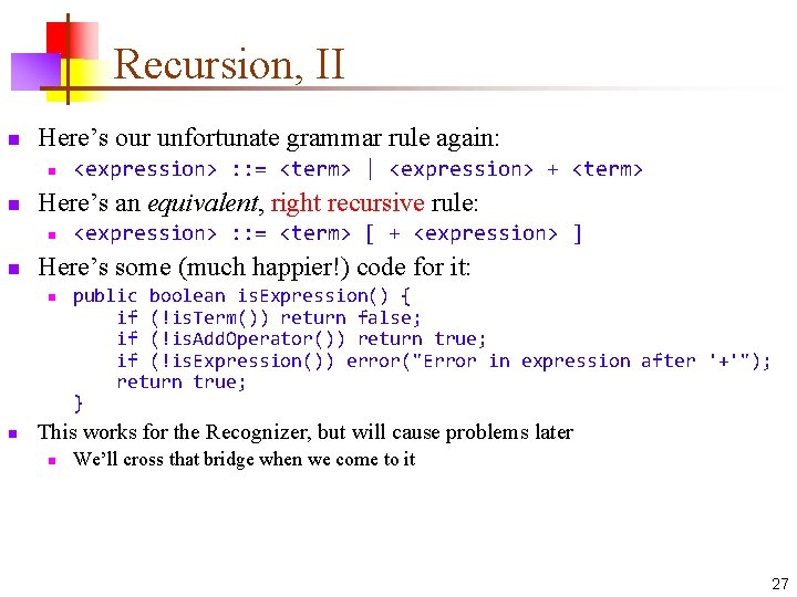 Recursion, II n Here's our unfortunate grammar rule again: n n Here's an equivalent,