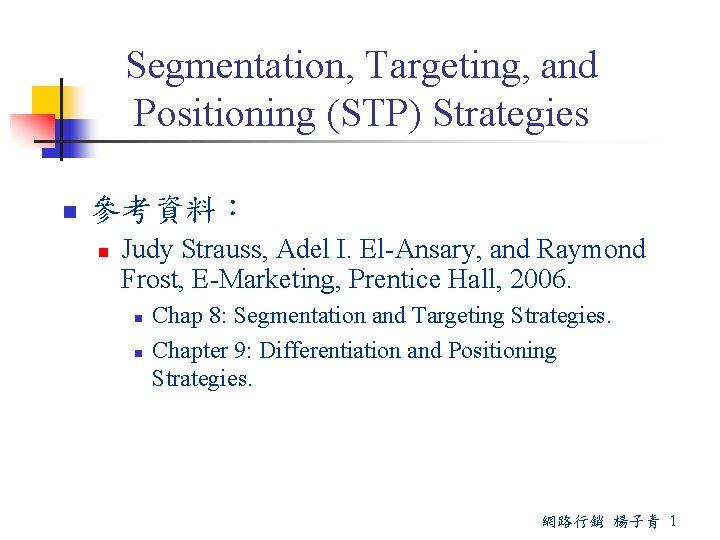 Segmentation, Targeting, and Positioning (STP) Strategies n 參考資料: n Judy Strauss, Adel I. El-Ansary,