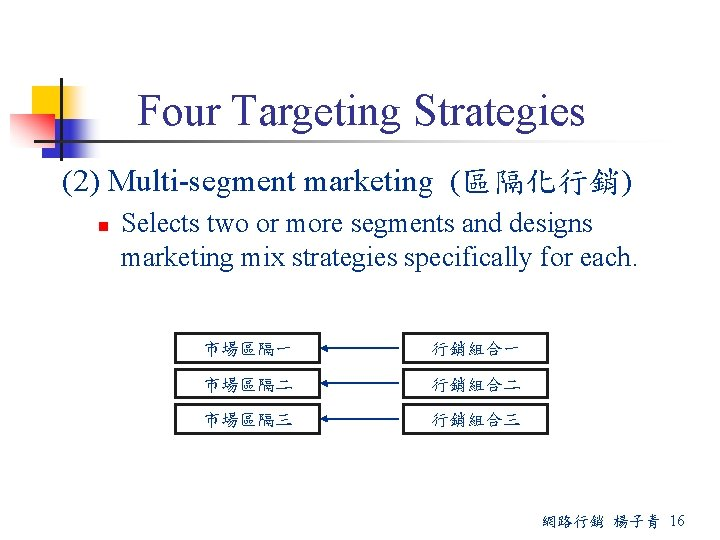Four Targeting Strategies (2) Multi-segment marketing (區隔化行銷) n Selects two or more segments and