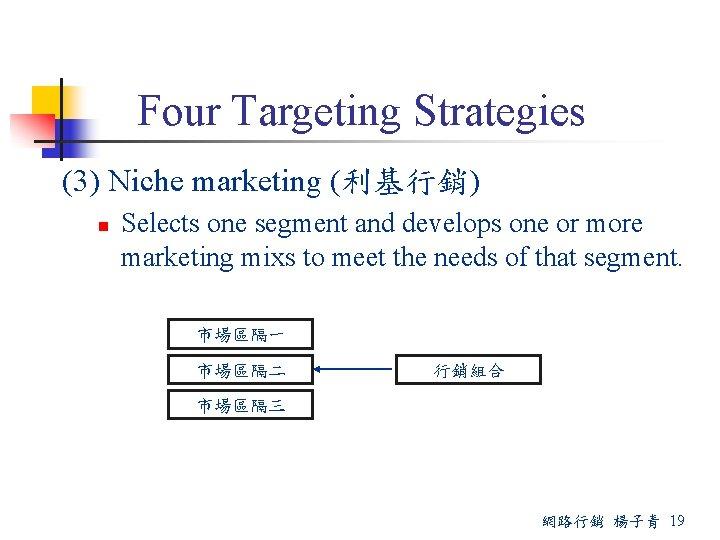 Four Targeting Strategies (3) Niche marketing (利基行銷) n Selects one segment and develops one