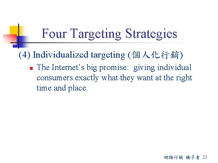 Four Targeting Strategies (4) Individualized targeting (個人化行銷) n The Internet's big promise: giving individual