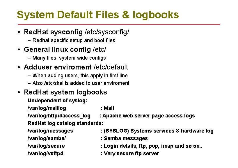 System Default Files & logbooks • Red. Hat sysconfig /etc/sysconfig/ – Redhat specific setup