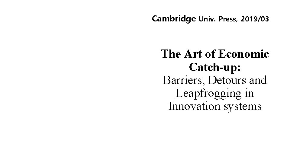 Cambridge Univ. Press, 2019/03 The Art of Economic Catch-up: Barriers, Detours and Leapfrogging in