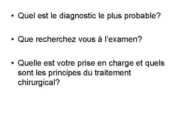 • Quel est le diagnostic le plus probable? • Que recherchez vous à