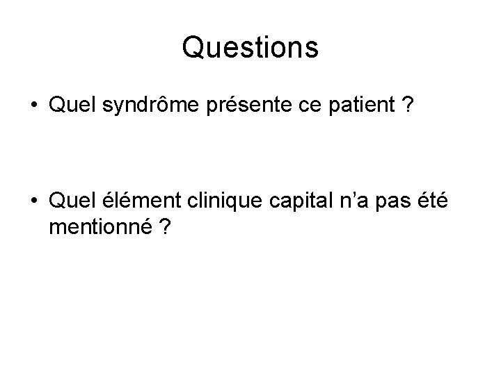 Questions • Quel syndrôme présente ce patient ? • Quel élément clinique capital n'a