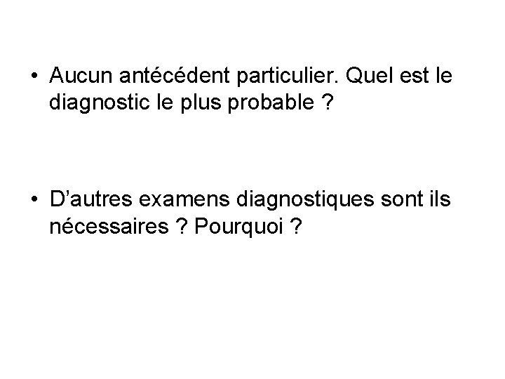 • Aucun antécédent particulier. Quel est le diagnostic le plus probable ? •