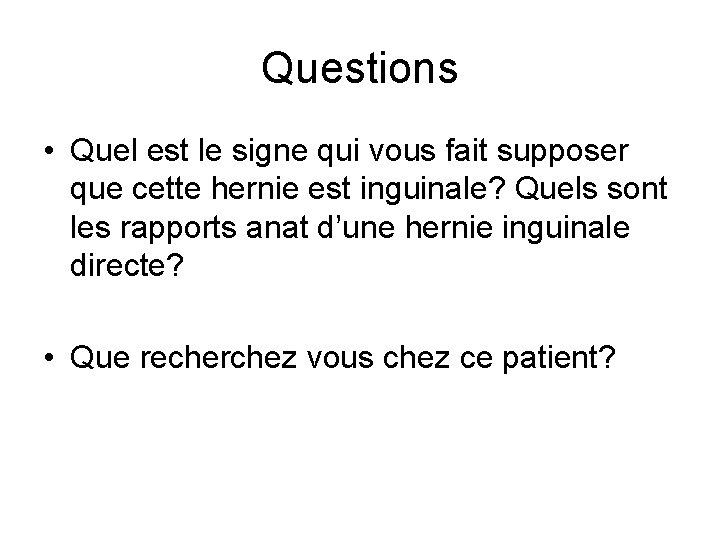 Questions • Quel est le signe qui vous fait supposer que cette hernie est