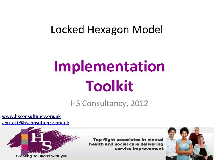Locked Hexagon Model Implementation Toolkit HS Consultancy, 2012 www. hsconsultancy. org. uk contact@hsconsultancy. org.