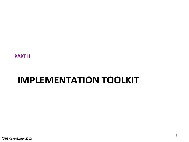 PART II IMPLEMENTATION TOOLKIT ©HS Consultancy 2012 8