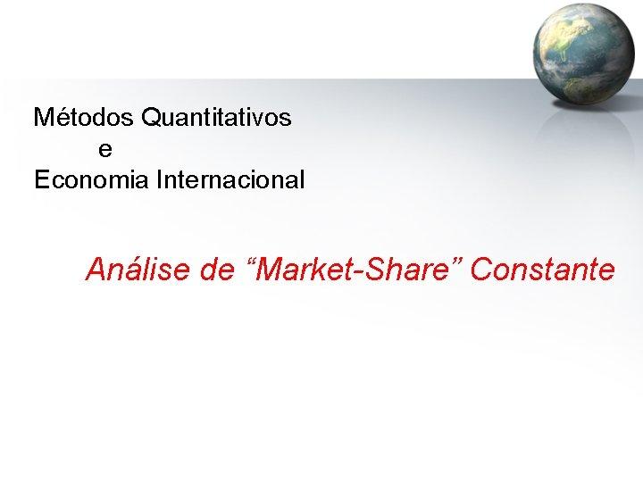 """Métodos Quantitativos e Economia Internacional Análise de """"Market-Share"""" Constante"""