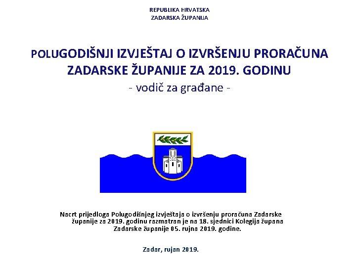 REPUBLIKA HRVATSKA ZADARSKA ŽUPANIJA POLUGODIŠNJI IZVJEŠTAJ O IZVRŠENJU PRORAČUNA ZADARSKE ŽUPANIJE ZA 2019. GODINU