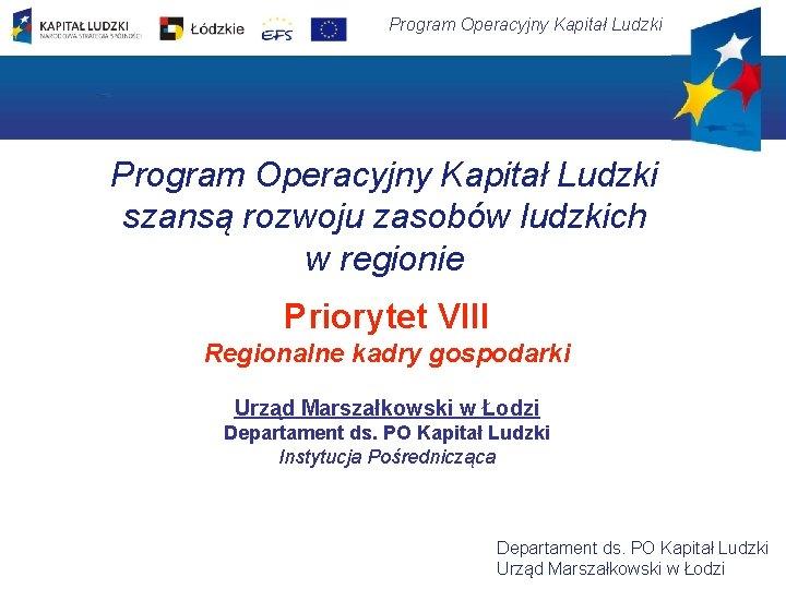Program Operacyjny Kapitał Ludzki szansą rozwoju zasobów ludzkich w regionie Priorytet VIII Regionalne kadry