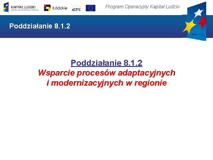 Program Operacyjny Kapitał Ludzki Poddziałanie 8. 1. 2 Wsparcie procesów adaptacyjnych i modernizacyjnych w