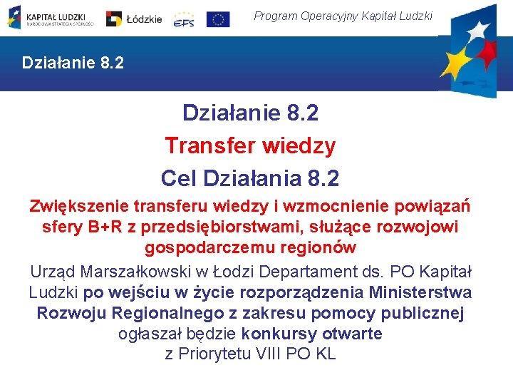 Program Operacyjny Kapitał Ludzki Działanie 8. 2 Transfer wiedzy Cel Działania 8. 2 Zwiększenie