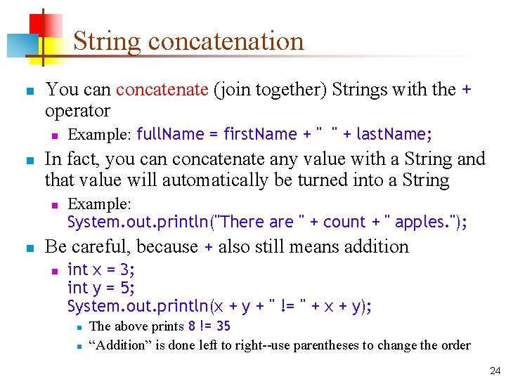 String concatenation n You can concatenate (join together) Strings with the + operator n