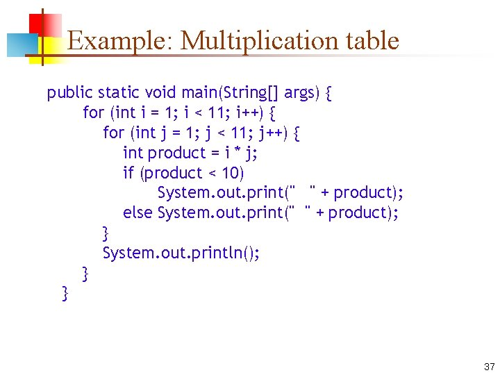 Example: Multiplication table public static void main(String[] args) { for (int i = 1;
