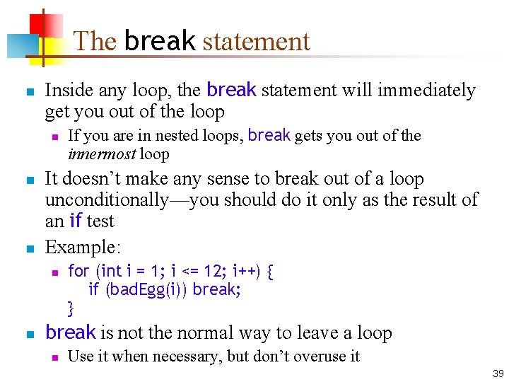 The break statement n Inside any loop, the break statement will immediately get you