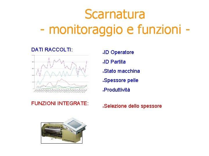 Scarnatura - monitoraggio e funzioni DATI RACCOLTI: FUNZIONI INTEGRATE: ● ID Operatore ● ID