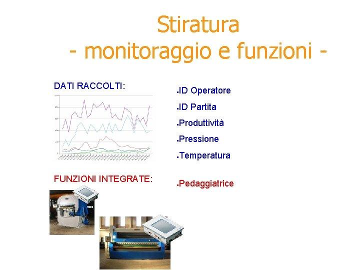 Stiratura - monitoraggio e funzioni DATI RACCOLTI: FUNZIONI INTEGRATE: ● ID Operatore ● ID