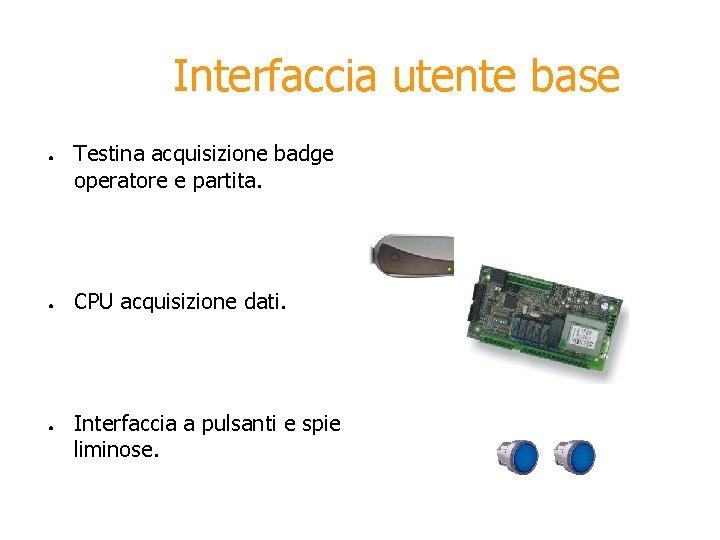 Interfaccia utente base ● ● ● Testina acquisizione badge operatore e partita. CPU acquisizione