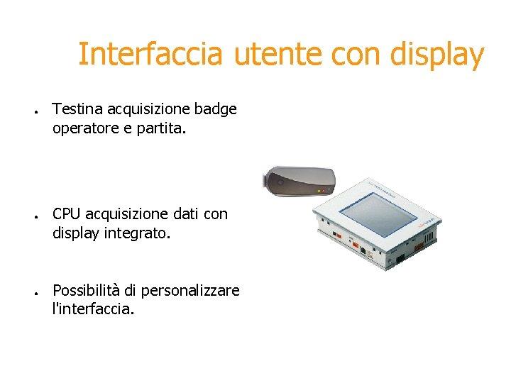 Interfaccia utente con display ● ● ● Testina acquisizione badge operatore e partita. CPU