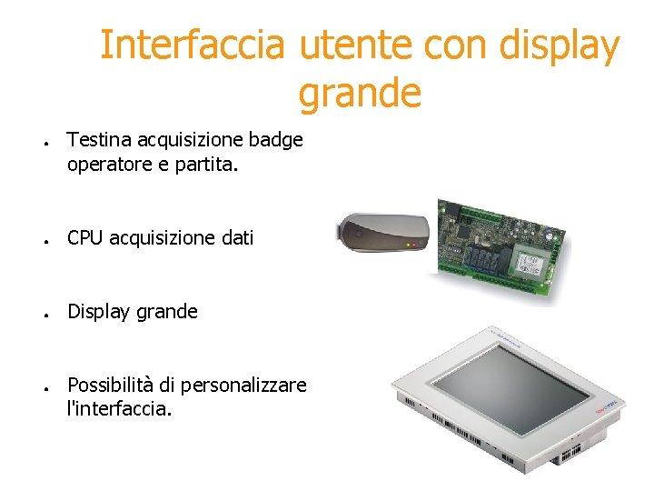 Interfaccia utente con display grande ● Testina acquisizione badge operatore e partita. ● CPU