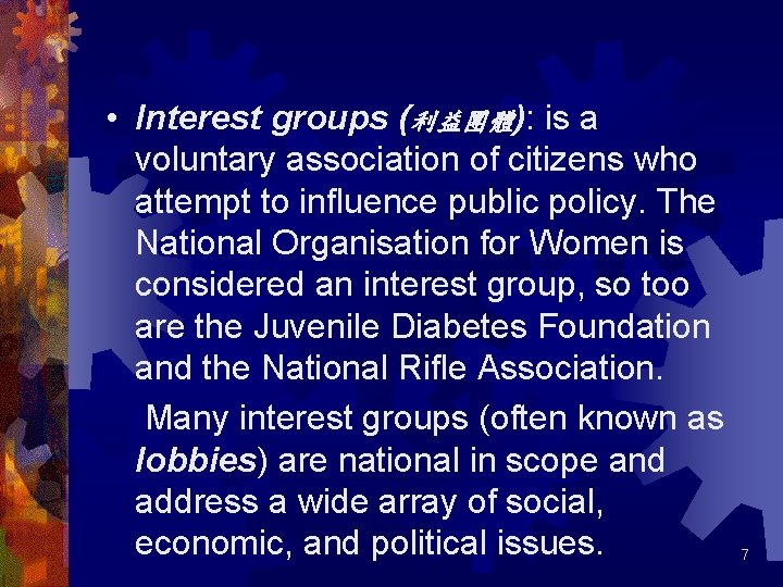 • Interest groups (利益團體): is a voluntary association of citizens who attempt to