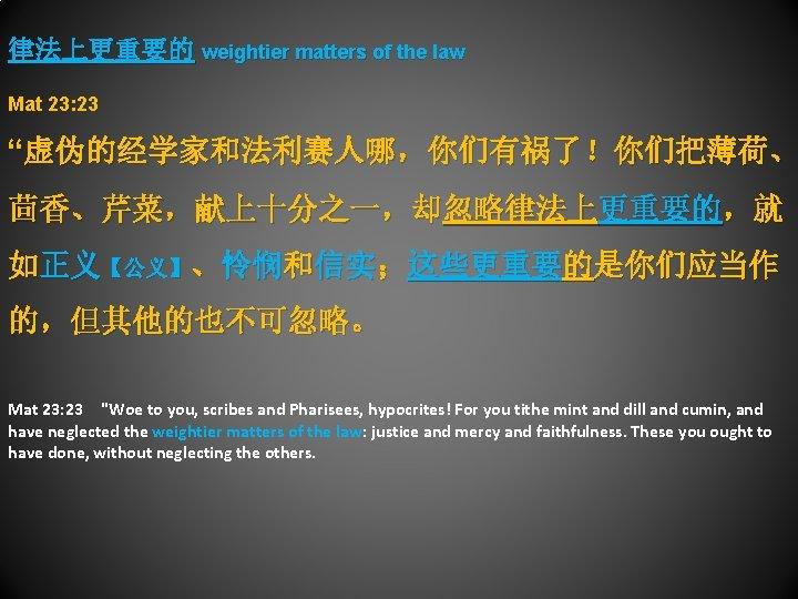 """律法上更重要的 weightier matters of the law Mat 23: 23 """"虚伪的经学家和法利赛人哪,你们有祸了!你们把薄荷、 茴香、芹菜,献上十分之一,却忽略律法上更重要的,就 如正义【公义】、怜悯和信实;这些更重要的是你们应当作 的,但其他的也不可忽略。 Mat"""