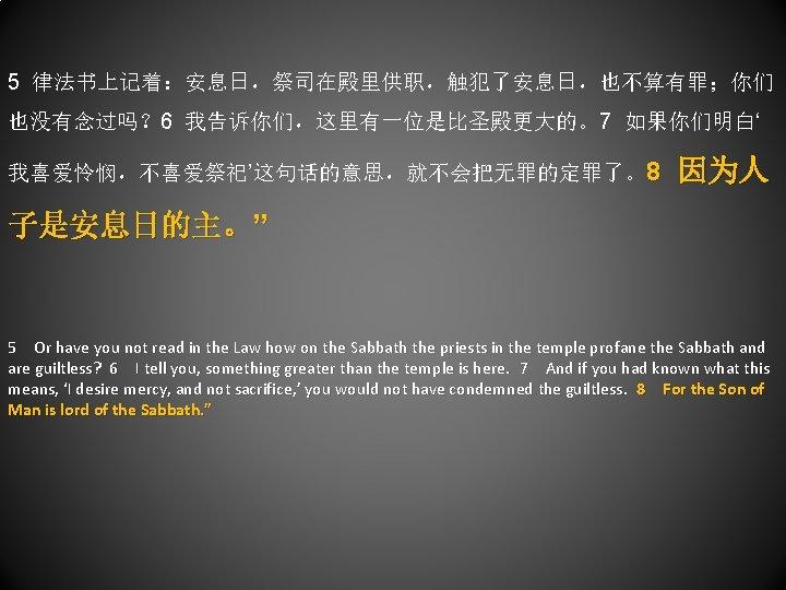 """5 律法书上记着:安息日,祭司在殿里供职,触犯了安息日,也不算有罪;你们 也没有念过吗? 6 我告诉你们,这里有一位是比圣殿更大的。7 如果你们明白' 我喜爱怜悯,不喜爱祭祀'这句话的意思,就不会把无罪的定罪了。8 因为人 子是安息日的主。"""" 5 Or have you not"""