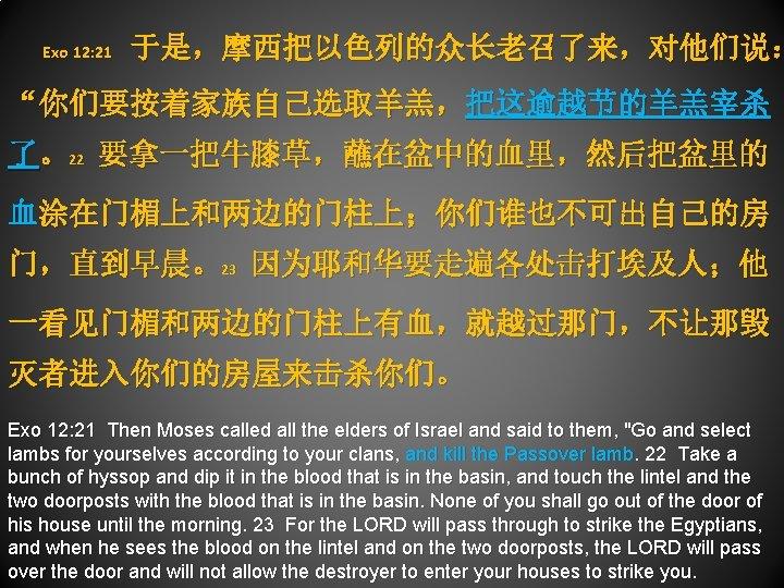 "Exo 12: 21 于是,摩西把以色列的众长老召了来,对他们说: ""你们要按着家族自己选取羊羔,把这逾越节的羊羔宰杀 了。22 要拿一把牛膝草,蘸在盆中的血里,然后把盆里的 血涂在门楣上和两边的门柱上;你们谁也不可出自己的房 门,直到早晨。23 因为耶和华要走遍各处击打埃及人;他 一看见门楣和两边的门柱上有血,就越过那门,不让那毁 灭者进入你们的房屋来击杀你们。 Exo"