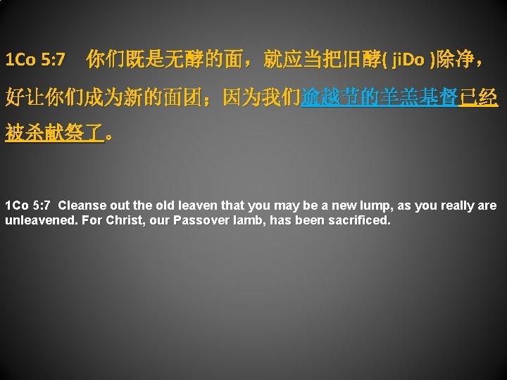 1 Co 5: 7 你们既是无酵的面,就应当把旧酵( ji. Do )除净, 好让你们成为新的面团;因为我们逾越节的羊羔基督已经 被杀献祭了。 1 Co 5: 7