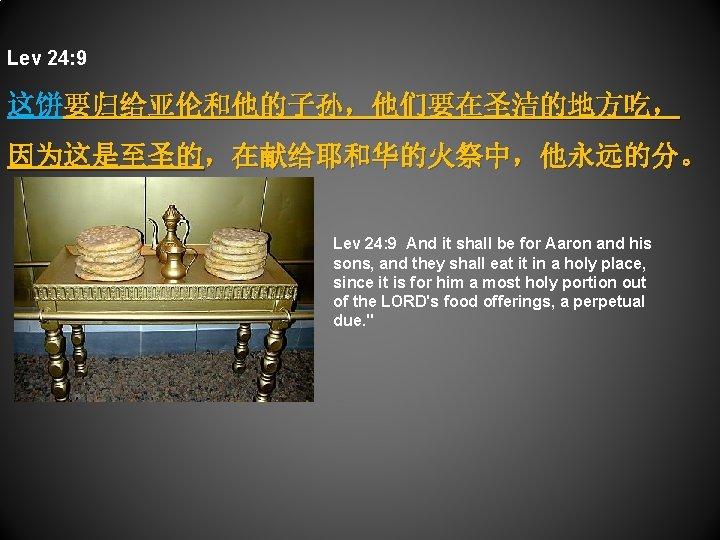 Lev 24: 9 这饼要归给亚伦和他的子孙,他们要在圣洁的地方吃, 因为这是至圣的,在献给耶和华的火祭中,他永远的分。 Lev 24: 9 And it shall be for Aaron