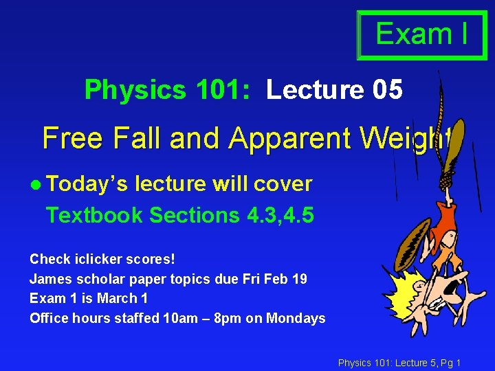 Exam I Physics 101: Lecture 05 Free Fall and Apparent Weight l Today's lecture