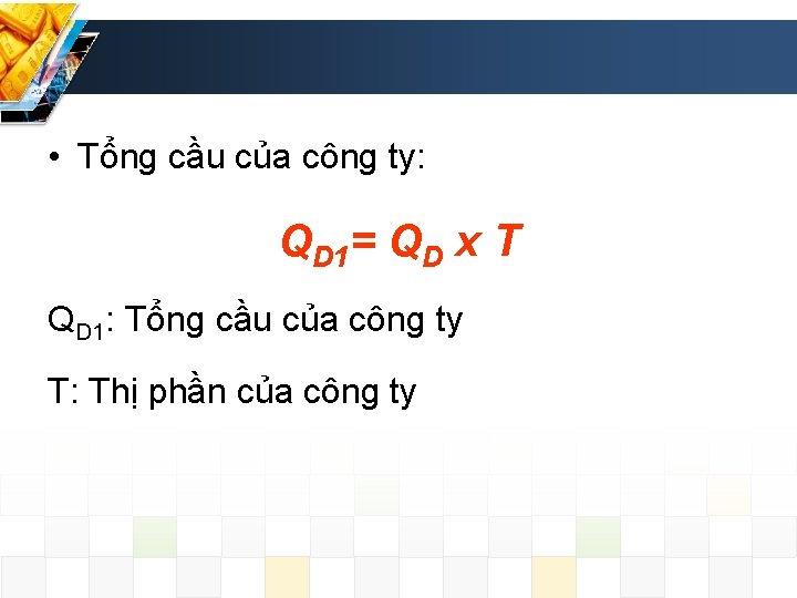 • Tổng cầu của công ty: QD 1= QD x T QD 1: