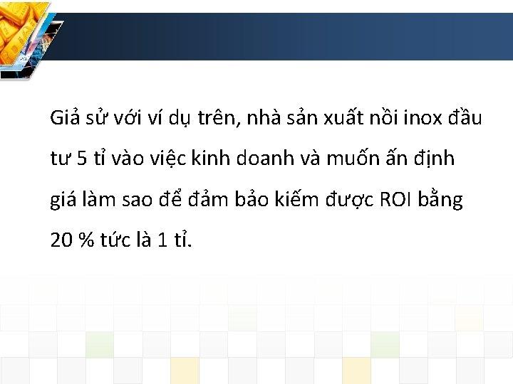 Giả sử với ví dụ trên, nhà sản xuất nồi inox đầu tư 5