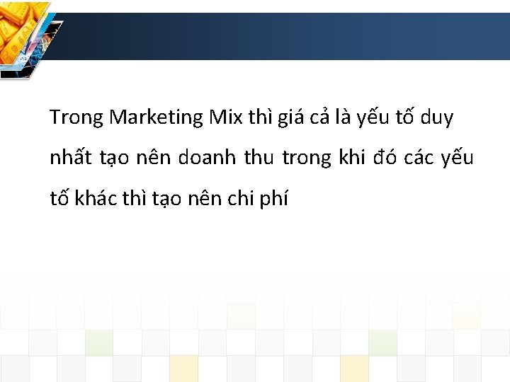 Trong Marketing Mix thì giá cả là yếu tố duy nhất tạo nên doanh