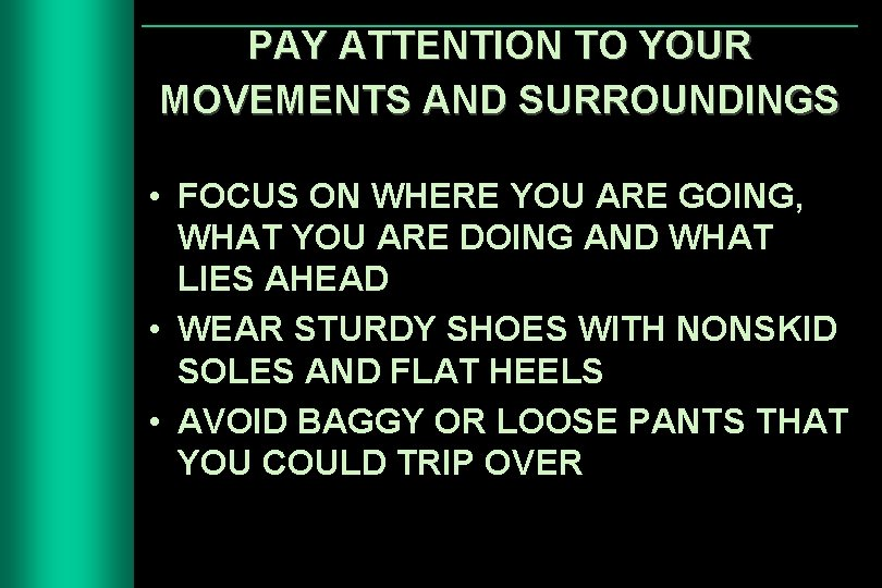 PAY ATTENTION TO YOUR MOVEMENTS AND SURROUNDINGS • FOCUS ON WHERE YOU ARE GOING,